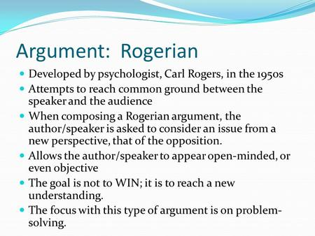 Argument: Rogerian Developed by psychologist, Carl Rogers, in the 1950s Attempts to reach common ground between the speaker and the audience When composing.