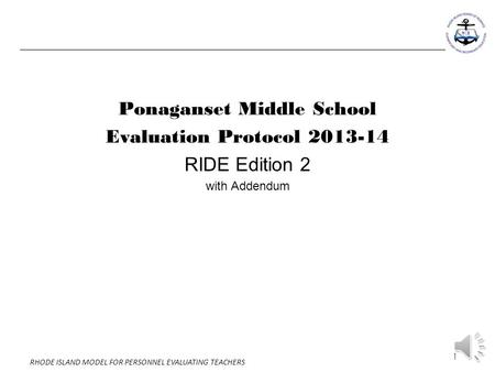 1 RHODE ISLAND MODEL FOR PERSONNEL EVALUATING TEACHERS Ponaganset Middle School Evaluation Protocol 2013-14 RIDE Edition 2 with Addendum.