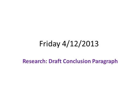 Friday 4/12/2013 Research: Draft Conclusion Paragraph.