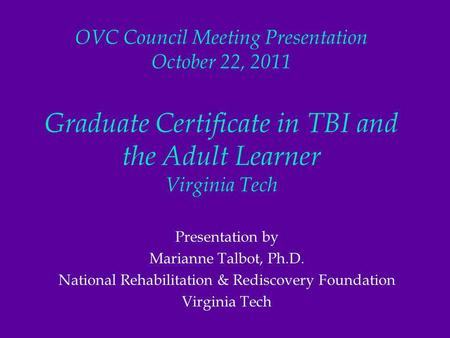OVC Council Meeting Presentation October 22, 2011 Graduate Certificate in TBI and the Adult Learner Virginia Tech Presentation by Marianne Talbot, Ph.D.