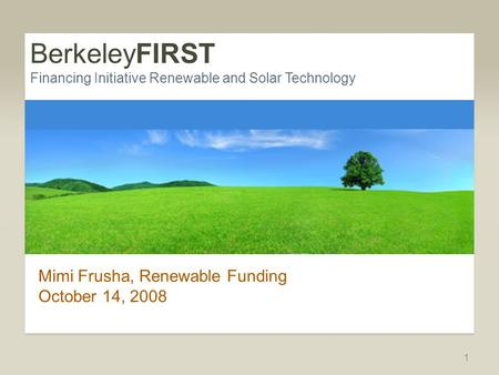 BerkeleyFIRST Financing Initiative Renewable and Solar Technology Mimi Frusha, Renewable Funding October 14, 2008 1.