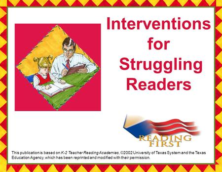 1 Kentucky Reading First Summer Institute 2004 Interventions for Struggling Readers This publication is based on K-2 Teacher Reading Academies, ©2002 University.