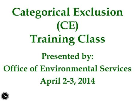 Categorical Exclusion (CE) Training Class Presented by: Office of Environmental Services April 2-3, 2014.