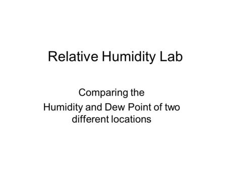 Relative Humidity Lab Comparing the Humidity and Dew Point of two different locations.