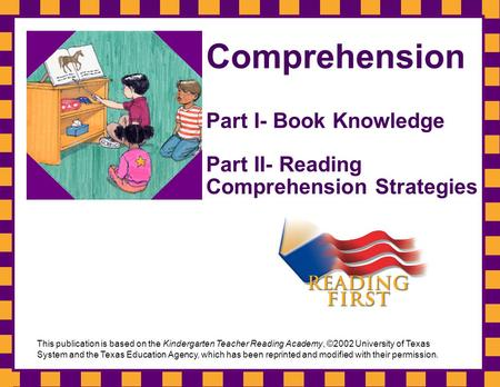 Comprehension Part I- Book Knowledge Part II- Reading Comprehension Strategies This publication is based on the Kindergarten Teacher Reading Academy, ©2002.