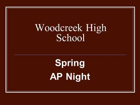 Woodcreek High School Spring AP Night. Goals of the Evening: Inform parents and students of changes to AP program and courses; Provide specific AP course.