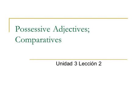 Possessive Adjectives; Comparatives Unidad 3 Lección 2.