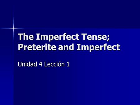 The Imperfect Tense; Preterite and Imperfect Unidad 4 Lección 1.