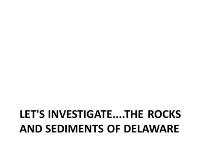 LET'S INVESTIGATE....THE ROCKS AND SEDIMENTS OF DELAWARE.