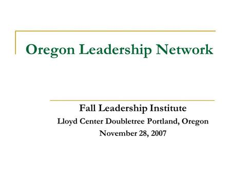 Oregon Leadership Network Fall Leadership Institute Lloyd Center Doubletree Portland, Oregon November 28, 2007.
