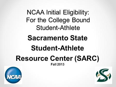 NCAA Initial Eligibility: For the College Bound Student-Athlete Sacramento State Student-Athlete Resource Center (SARC) Fall 2013.