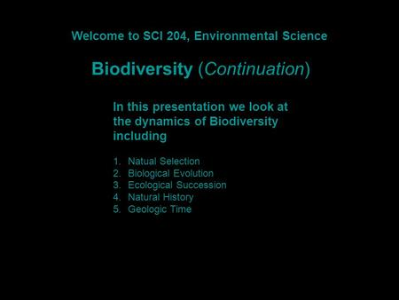 Welcome to SCI 204, Environmental Science Biodiversity (Continuation) In this presentation we look at the dynamics of Biodiversity including 1.Natual Selection.