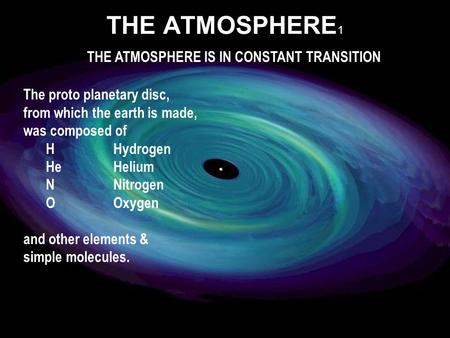 The proto planetary disc, from which the earth is made, was composed of HHydrogen HeHelium NNitrogen OOxygen and other elements & simple molecules. THE.