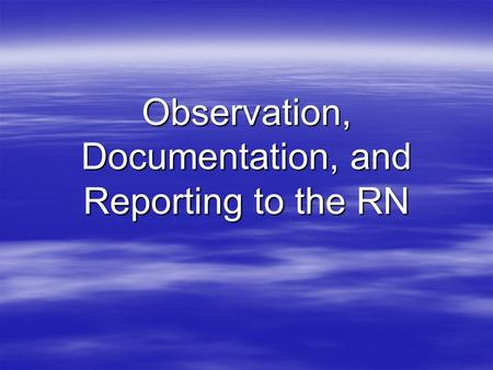 Observation, Documentation, and Reporting to the RN.