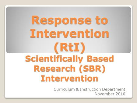 Response to Intervention (RtI) Scientifically Based Research (SBR) Intervention Curriculum & Instruction Department November 2010.
