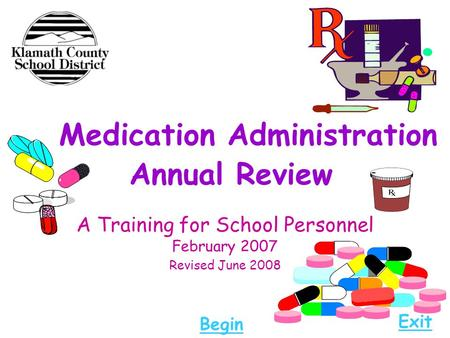 Medication Administration Annual Review A Training for School Personnel February 2007 Revised June 2008 Begin Exit.