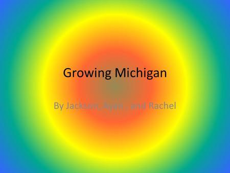 Growing Michigan By Jackson, Ayan, and Rachel. Slowing Down Statehood Before becoming a state,Michigan was involved in a war called the Toledo War. It.