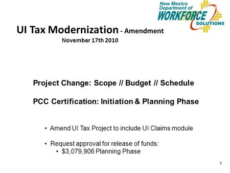 1 UI Tax Modernization - Amendment November 17th 2010 Project Change: Scope // Budget // Schedule PCC Certification: Initiation & Planning Phase Amend.