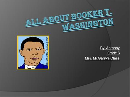 By: Anthony Grade 3 Mrs. McGarry's Class. Living With Booker T. Washington Wow, I didn't know that about Booker T. Washington. This is how Booker T. Washington.
