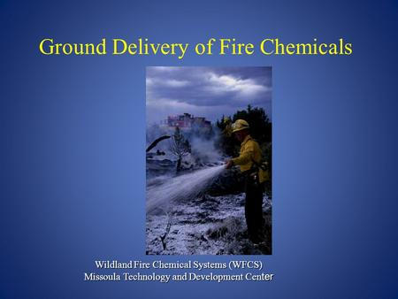 Ground Delivery of Fire Chemicals Wildland Fire Chemical Systems (WFCS) Missoula Technology and Development Cen ter.