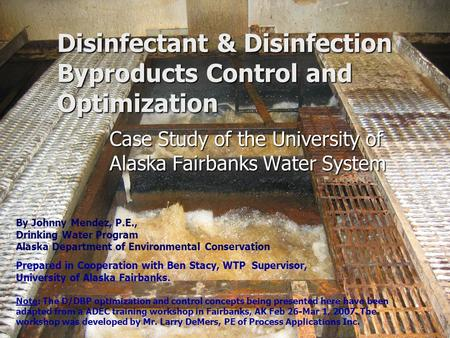 Disinfectant & Disinfection Byproducts Control and Optimization Case Study of the University of Alaska Fairbanks Water System By Johnny Mendez, P.E., Drinking.