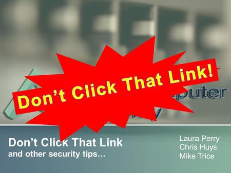 Don't Click That Link and other security tips… Laura Perry Chris Huys Mike Trice.