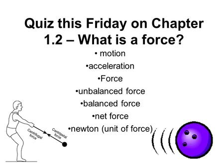 Quiz this Friday on Chapter 1.2 – What is a force? motion acceleration Force unbalanced force balanced force net force newton (unit of force)