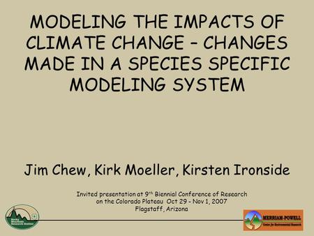 MODELING THE IMPACTS OF CLIMATE CHANGE – CHANGES MADE IN A SPECIES SPECIFIC MODELING SYSTEM Jim Chew, Kirk Moeller, Kirsten Ironside Invited presentation.