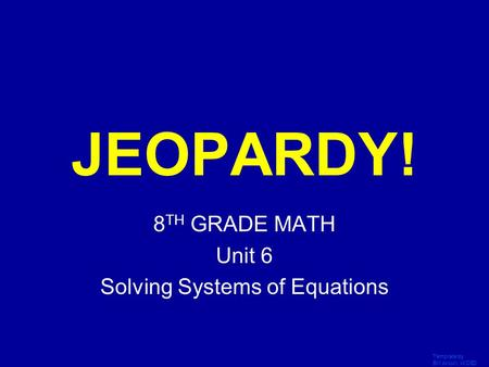 Template by Bill Arcuri, WCSD Click Once to Begin JEOPARDY! 8 TH GRADE MATH Unit 6 Solving Systems of Equations.