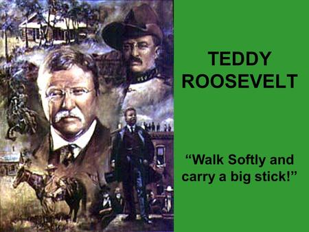 "TEDDY ROOSEVELT ""Walk Softly and carry a big stick!"""