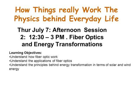 How Things really Work The Physics behind Everyday Life Thur July 7: Afternoon Session 2: 12:30 – 3 PM. Fiber Optics and Energy Transformations Learning.