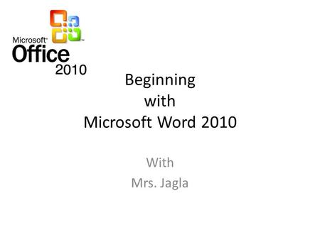 Beginning with Microsoft Word 2010 With Mrs. Jagla.