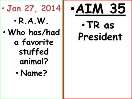 Jan 27, 2014 R.A.W. Who has/had a favorite stuffed animal? Name? AIM 35 AIM 35 TR as President TR as President.