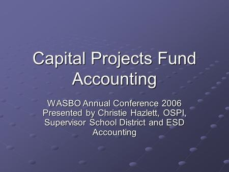 Capital Projects Fund Accounting WASBO Annual Conference 2006 Presented by Christie Hazlett, OSPI, Supervisor School District and ESD Accounting.