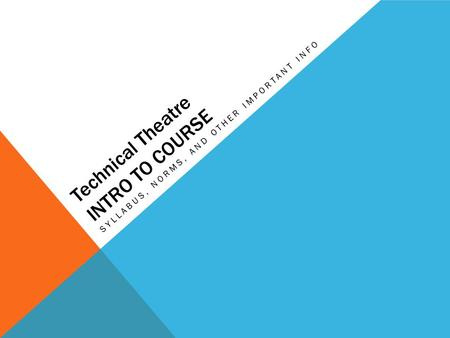 Technical Theatre INTRO TO COURSE SYLLABUS, NORMS, AND OTHER IMPORTANT INFO.