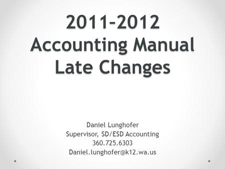 2011–2012 Accounting Manual Late Changes Daniel Lunghofer Supervisor, SD/ESD Accounting 360.725.6303