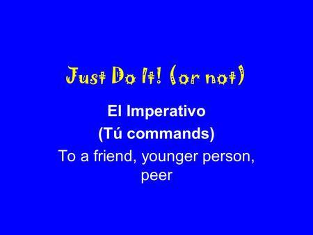 Just Do It! (or not) El Imperativo (Tú commands) To a friend, younger person, peer.