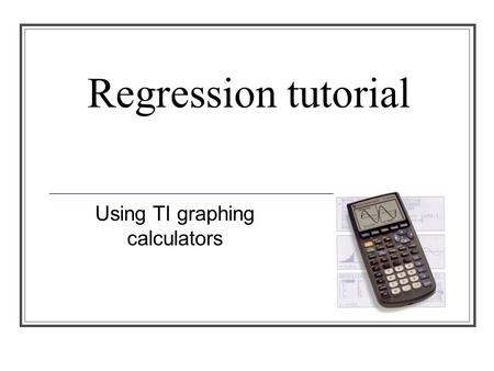 Regression tutorial Using TI graphing calculators.
