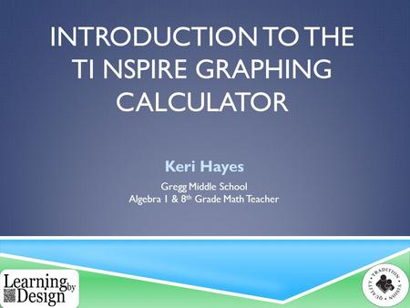 INTRODUCTION TO THE TI NSPIRE GRAPHING CALCULATOR Keri Hayes Gregg Middle School Algebra 1 & 8 th Grade Math Teacher.