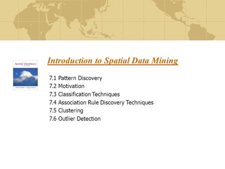 Introduction to Spatial Data Mining 7.1 Pattern Discovery 7.2 Motivation 7.3 Classification Techniques 7.4 Association Rule Discovery Techniques 7.5 Clustering.