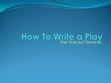 How To Write a Play The One-Act Seminar.