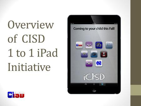 Overview of CISD 1 to 1 iPad Initiative. iPad Initiative Who? Secondary students in CISD What? iPad mini, military grade case, charger When? Receive October.
