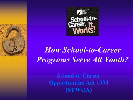 How School-to-Career Programs Serve All Youth? School-to-Career Opportunities Act 1994 (STWOA)