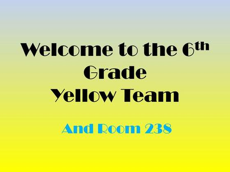 Welcome to the 6 th Grade Yellow Team And Room 238.