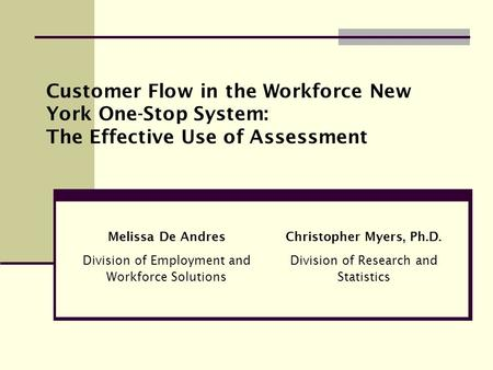 Melissa De Andres Division of Employment and Workforce Solutions Customer Flow in the Workforce New York One-Stop System: The Effective Use of Assessment.