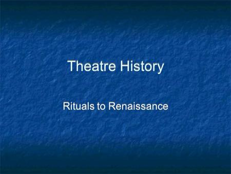 Theatre History Rituals to Renaissance. Rituals - 38,000-5000 BC Oldest form of expression – storytelling Used masks, costumes, and visual art Begins.