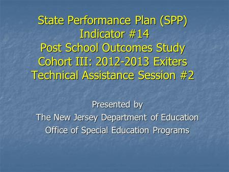 State Performance Plan (SPP) Indicator #14 Post School Outcomes Study Cohort III: 2012-2013 Exiters Technical Assistance Session #2 Presented by The New.