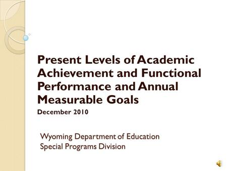 Wyoming Department of Education Special Programs Division Present Levels of Academic Achievement and Functional Performance and Annual Measurable Goals.
