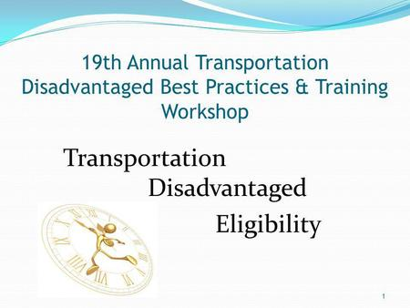 19th Annual Transportation Disadvantaged Best Practices & Training Workshop Transportation Disadvantaged Eligibility 1.