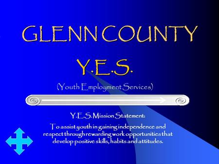 GLENN COUNTY Y.E.S. (Youth Employment Services) Y.E.S. Mission Statement: To assist youth in gaining independence and respect through rewarding work opportunities.